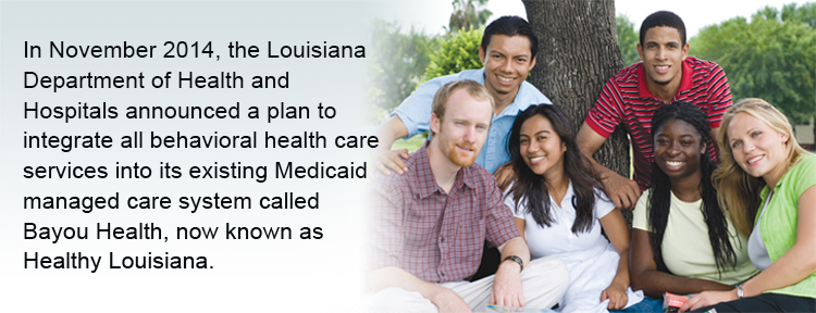 In November 2014, the Louisiana Department of Health and Hospitals announced a plan to integrate all behavioral health care services into its existing Medicaid managed care system called Bayou Health, now known as Healthy Louisiana.
