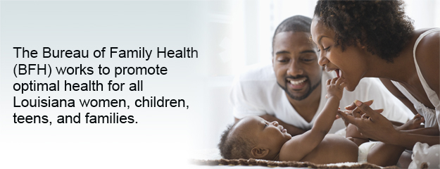 The Bureau of Family Health (BFH) works to promote optimal health for all Louisiana women, children, teens, and families.