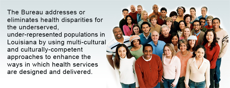The Bureau addresses or eliminates health disparities for the underserved, under-represented populations in Louisiana by using multi-cultural and culturally-competent approaches to enhance the ways in which health services are designed and delivered; and builds the capacity of national, state and local government to develop, implement, monitor and evaluate high-quality cultural competence strategies for all domains of public health, including policy, funding and programs.